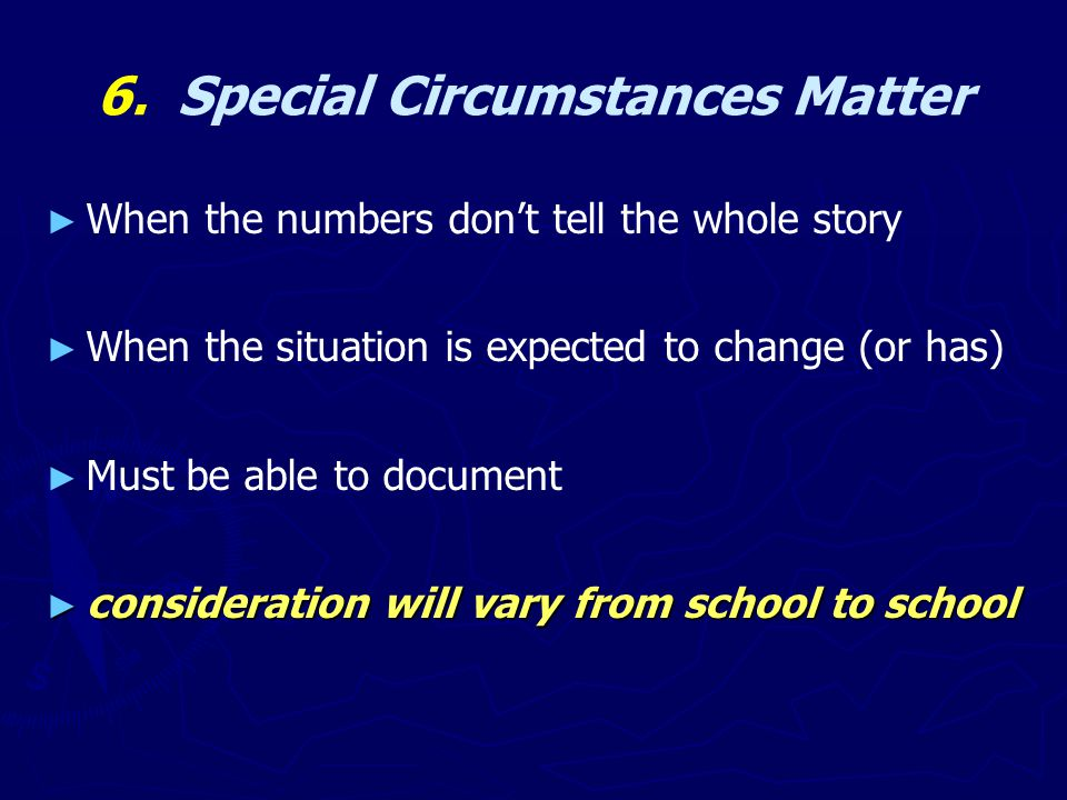 6. Special Circumstances Matter ► ► When the numbers don't tell the whole story ► ► When the situation is expected to change (or has) ► ► Must be able