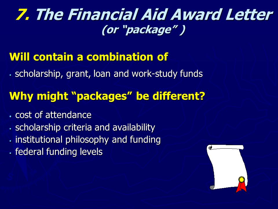 "The Financial Aid Award Letter 7. The Financial Aid Award Letter (or ""package"" ) Will contain a combination of scholarship, grant, loan and work-study"