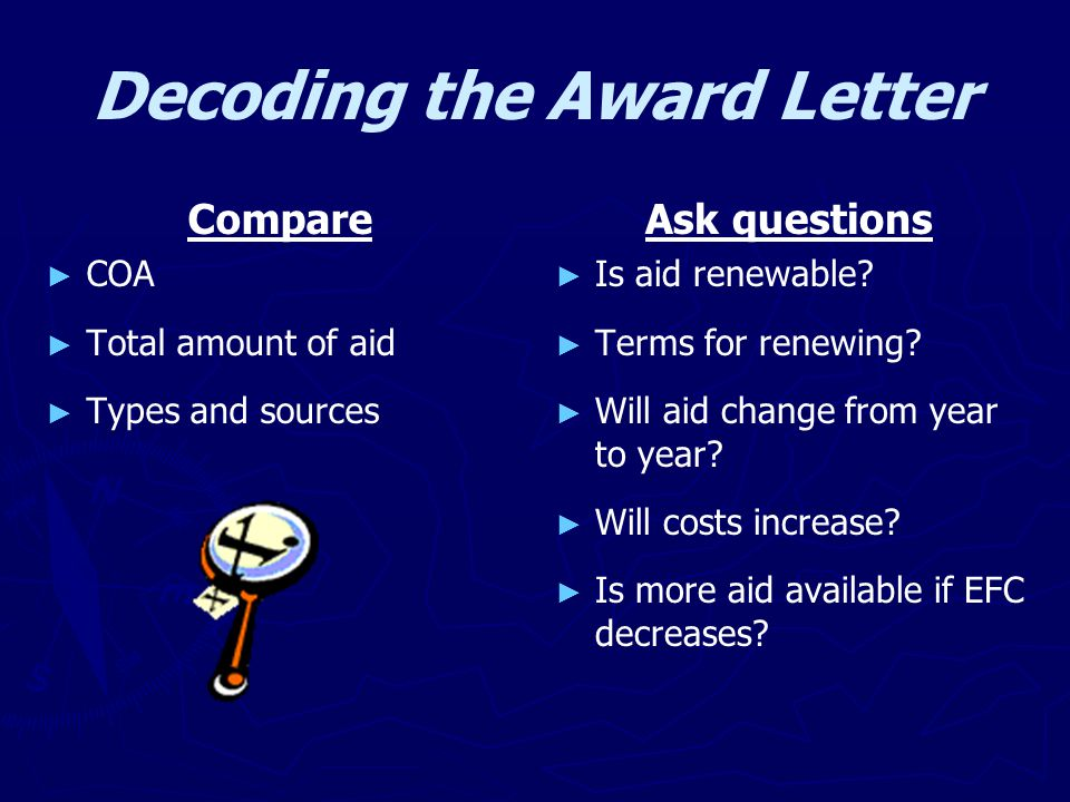 Decoding the Award Letter Compare ► ► COA ► ► Total amount of aid ► ► Types and sources Ask questions ► Is aid renewable? ► Terms for renewing? ► Will
