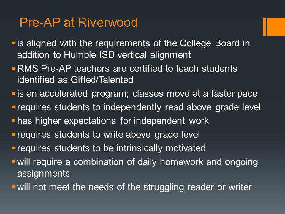 Pre-AP at Riverwood  is aligned with the requirements of the College Board in addition to Humble ISD vertical alignment  RMS Pre-AP teachers are cer