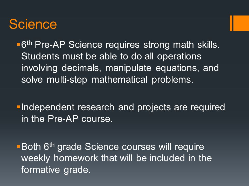 Science  6 th Pre-AP Science requires strong math skills. Students must be able to do all operations involving decimals, manipulate equations, and so