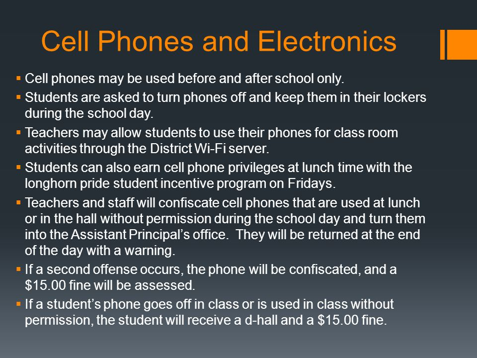 Cell Phones and Electronics  Cell phones may be used before and after school only.  Students are asked to turn phones off and keep them in their loc