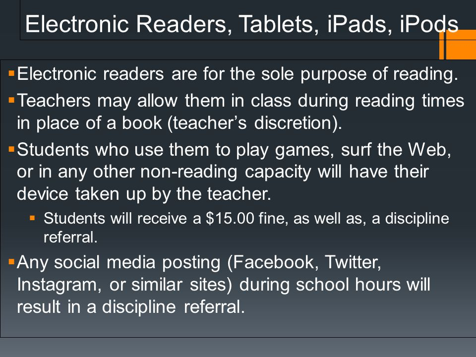 Electronic Readers, Tablets, iPads, iPods  Electronic readers are for the sole purpose of reading.  Teachers may allow them in class during reading