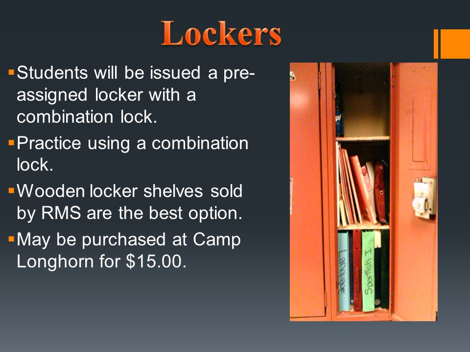  Students will be issued a pre- assigned locker with a combination lock.  Practice using a combination lock.  Wooden locker shelves sold by RMS are