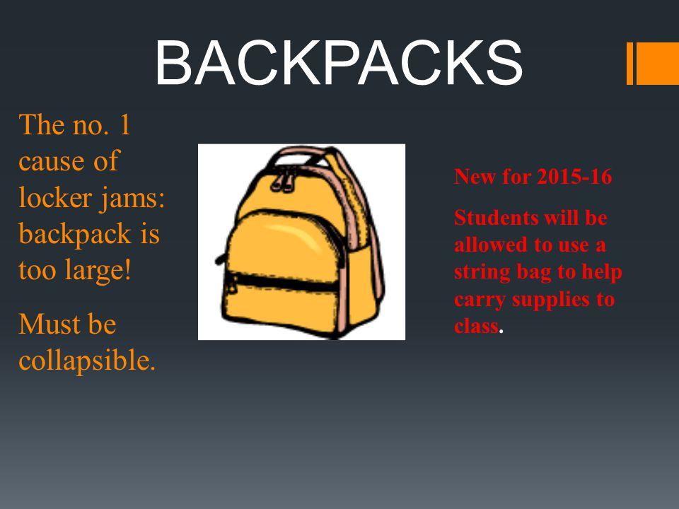 BACKPACKS The no. 1 cause of locker jams: backpack is too large! Must be collapsible. New for 2015-16 Students will be allowed to use a string bag to