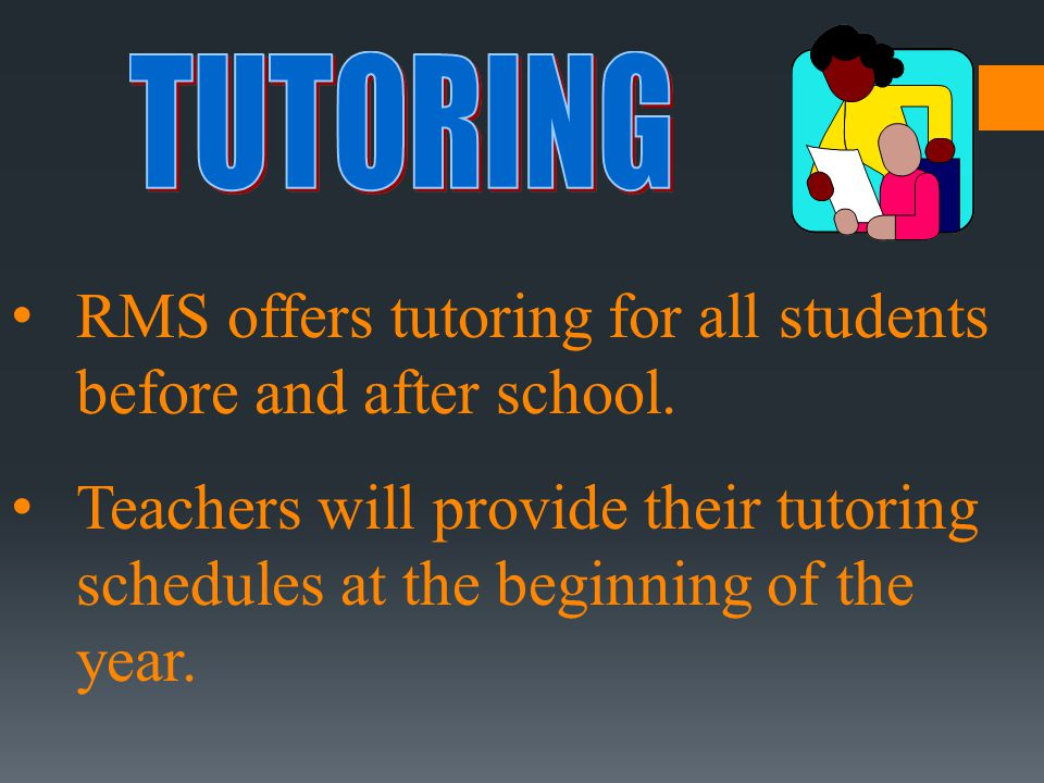 RMS offers tutoring for all students before and after school. Teachers will provide their tutoring schedules at the beginning of the year.
