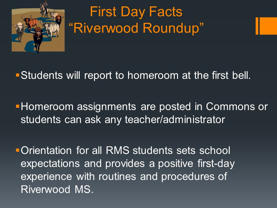 "First Day Facts ""Riverwood Roundup""  Students will report to homeroom at the first bell.  Homeroom assignments are posted in Commons or students can"
