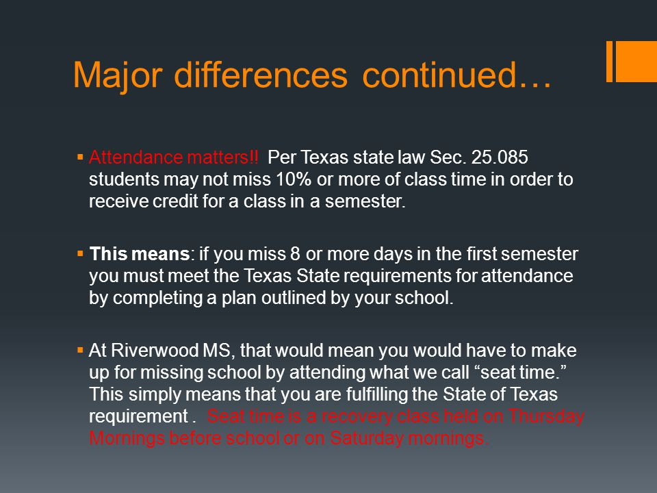 Major differences continued…  Attendance matters!! Per Texas state law Sec. 25.085 students may not miss 10% or more of class time in order to receiv