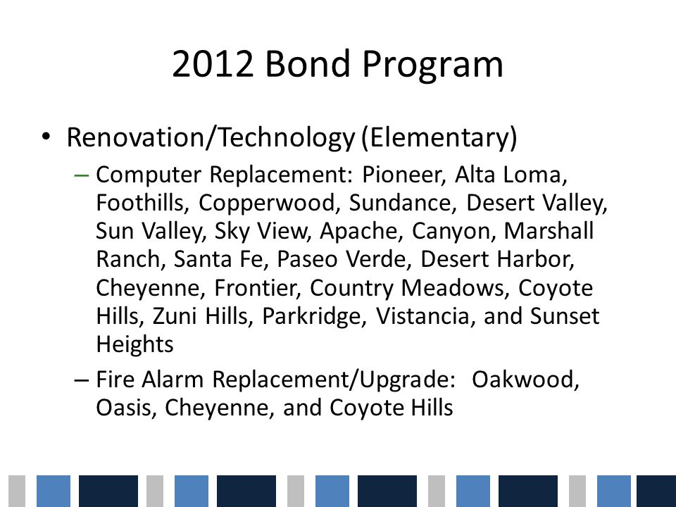 2012 Bond Program Renovation/Technology (Elementary) – Computer Replacement: Pioneer, Alta Loma, Foothills, Copperwood, Sundance, Desert Valley, Sun Valley, Sky View, Apache, Canyon, Marshall Ranch, Santa Fe, Paseo Verde, Desert Harbor, Cheyenne, Frontier, Country Meadows, Coyote Hills, Zuni Hills, Parkridge, Vistancia, and Sunset Heights – Fire Alarm Replacement/Upgrade: Oakwood, Oasis, Cheyenne, and Coyote Hills