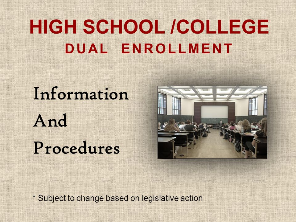 HIGH SCHOOL /COLLEGE DUAL ENROLLMENT Information And Procedures * Subject to change based on legislative action