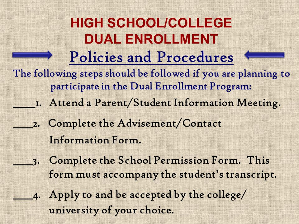HIGH SCHOOL/COLLEGE DUAL ENROLLMENT Policies and Procedures The following steps should be followed if you are planning to participate in the Dual Enrollment Program: ____ 1.