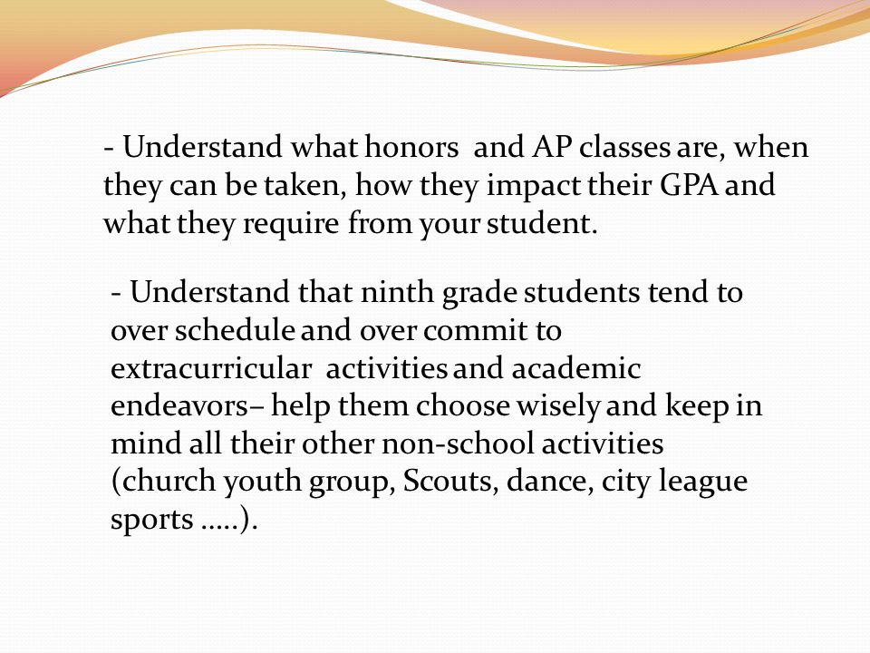 - Understand what honors and AP classes are, when they can be taken, how they impact their GPA and what they require from your student.