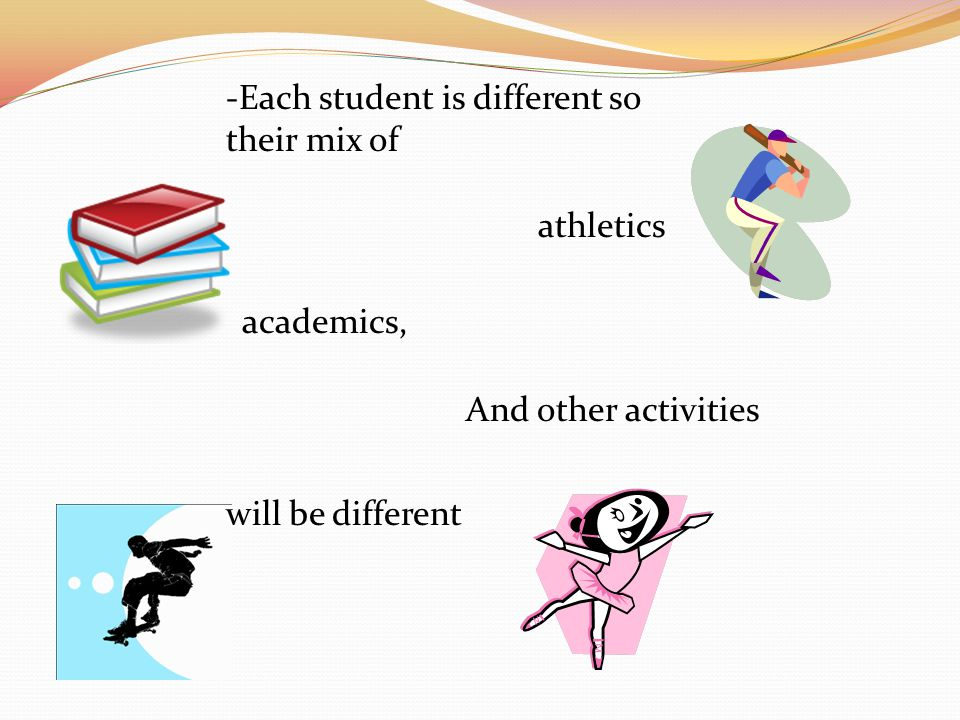 -Each student is different so their mix of athletics And other activities will be different academics,