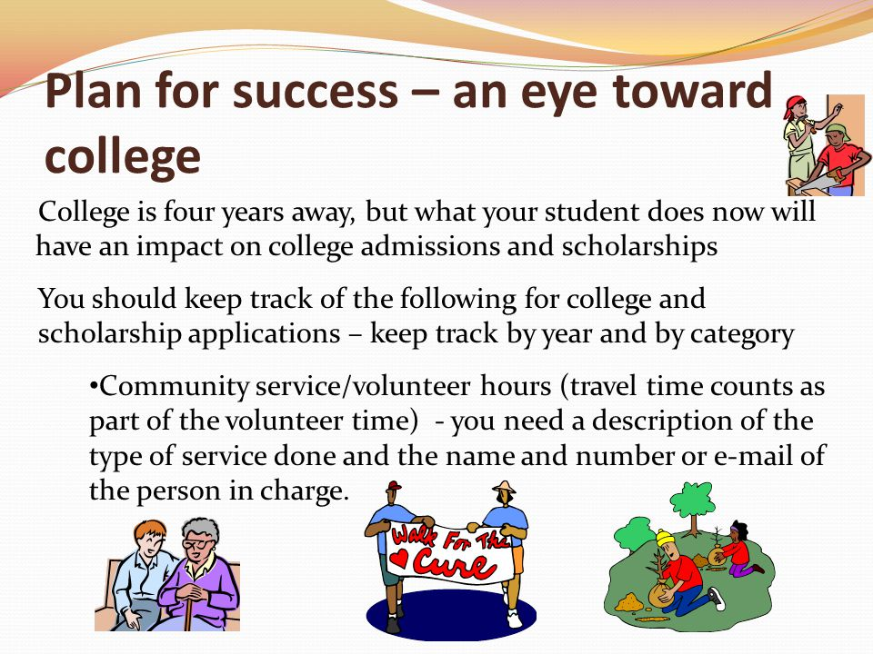 Plan for success – an eye toward college College is four years away, but what your student does now will have an impact on college admissions and scholarships You should keep track of the following for college and scholarship applications – keep track by year and by category Community service/volunteer hours (travel time counts as part of the volunteer time) - you need a description of the type of service done and the name and number or e-mail of the person in charge.