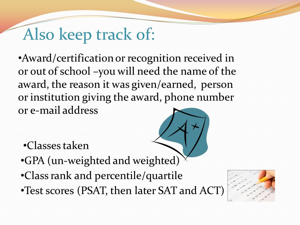Award/certification or recognition received in or out of school –you will need the name of the award, the reason it was given/earned, person or institution giving the award, phone number or e-mail address Classes taken GPA (un-weighted and weighted) Class rank and percentile/quartile Test scores (PSAT, then later SAT and ACT) Also keep track of: