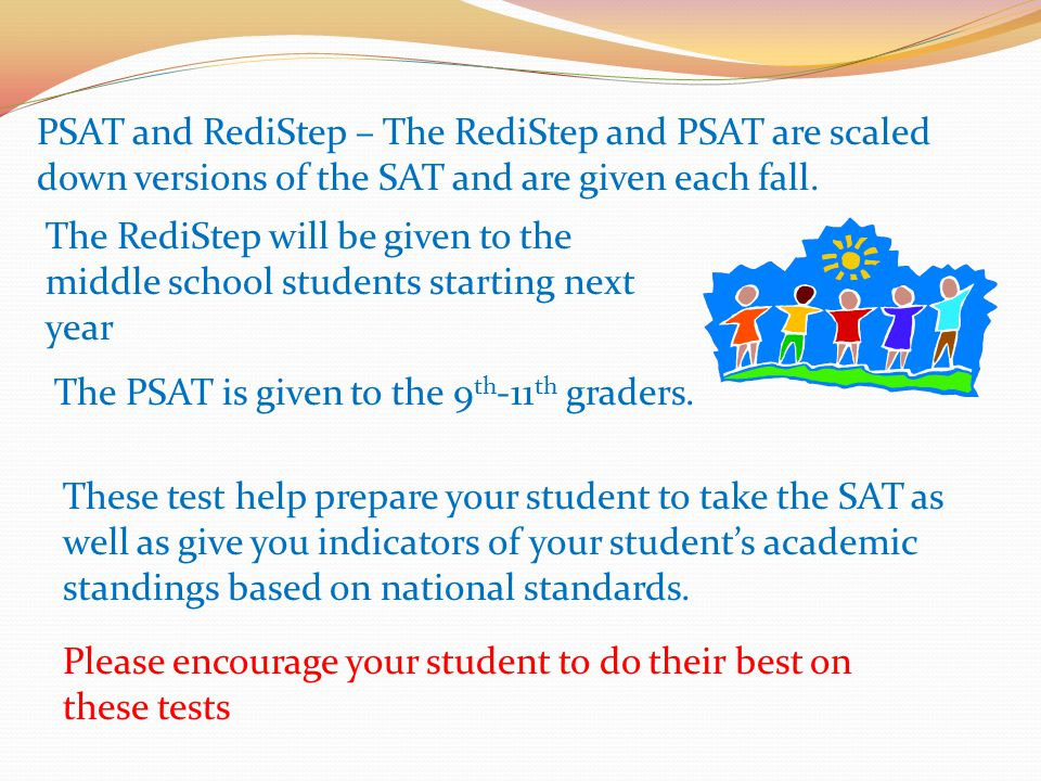 PSAT and RediStep – The RediStep and PSAT are scaled down versions of the SAT and are given each fall.