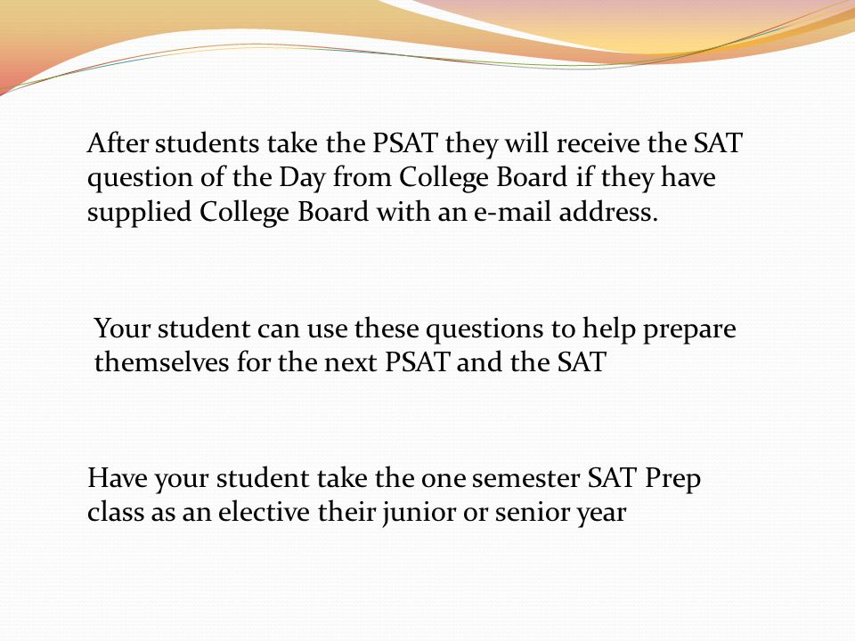 After students take the PSAT they will receive the SAT question of the Day from College Board if they have supplied College Board with an e-mail address.
