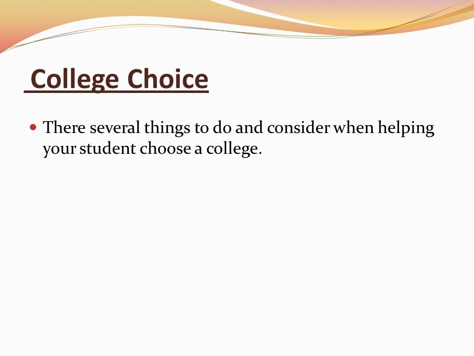 College Choice There several things to do and consider when helping your student choose a college.