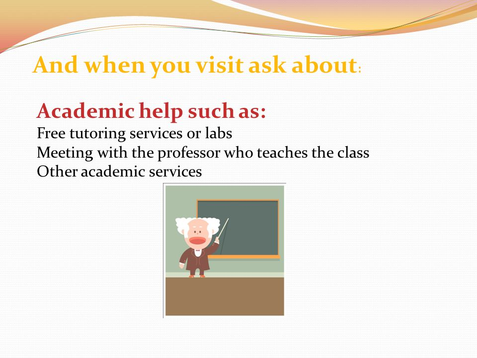 And when you visit ask about : Academic help such as: Free tutoring services or labs Meeting with the professor who teaches the class Other academic services