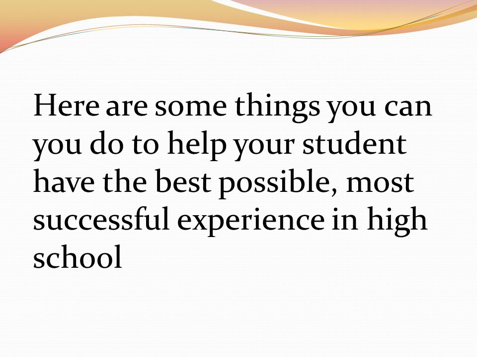 Here are some things you can you do to help your student have the best possible, most successful experience in high school