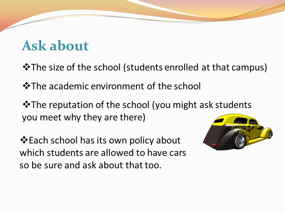  The size of the school (students enrolled at that campus) Ask about  Each school has its own policy about which students are allowed to have cars so be sure and ask about that too.