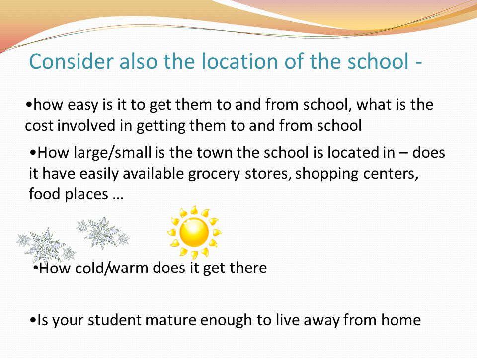 how easy is it to get them to and from school, what is the cost involved in getting them to and from school How large/small is the town the school is located in – does it have easily available grocery stores, shopping centers, food places … How cold/ Is your student mature enough to live away from home Consider also the location of the school - warm does it get there