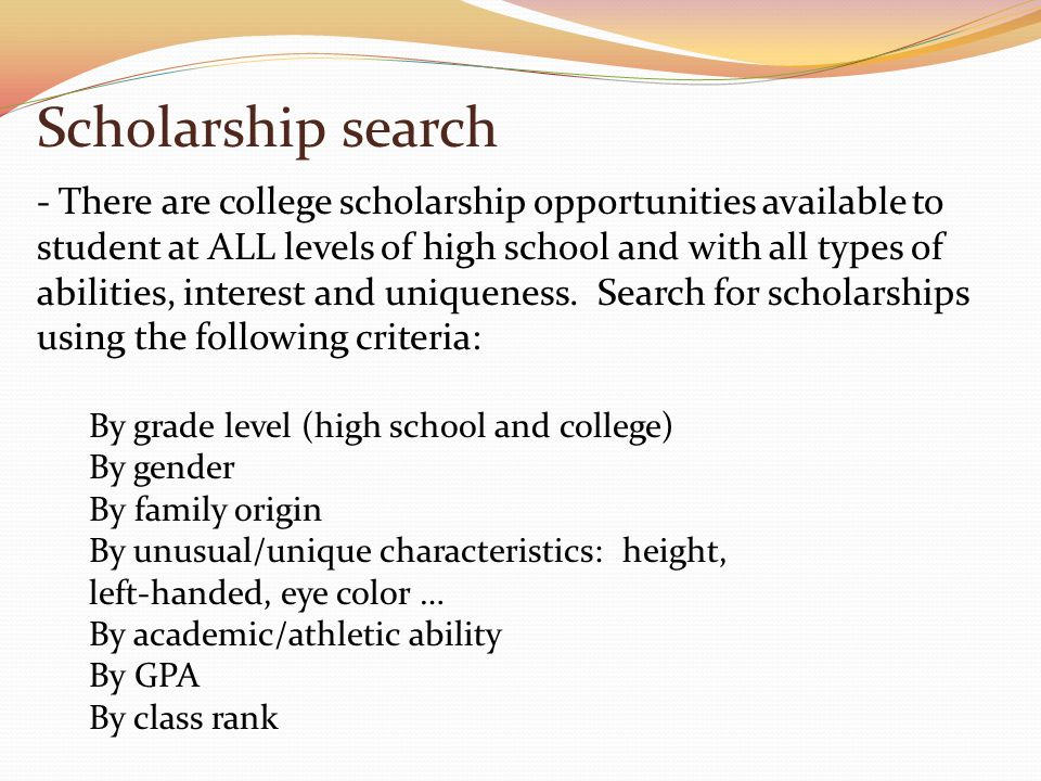 Scholarship search By grade level (high school and college) By gender By family origin By unusual/unique characteristics: height, left-handed, eye color … By academic/athletic ability By GPA By class rank - There are college scholarship opportunities available to student at ALL levels of high school and with all types of abilities, interest and uniqueness.