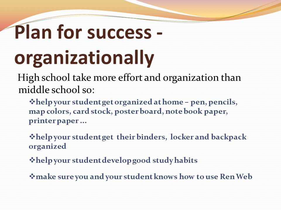 Plan for success - organizationally High school take more effort and organization than middle school so:  help your student get organized at home – pen, pencils, map colors, card stock, poster board, note book paper, printer paper...
