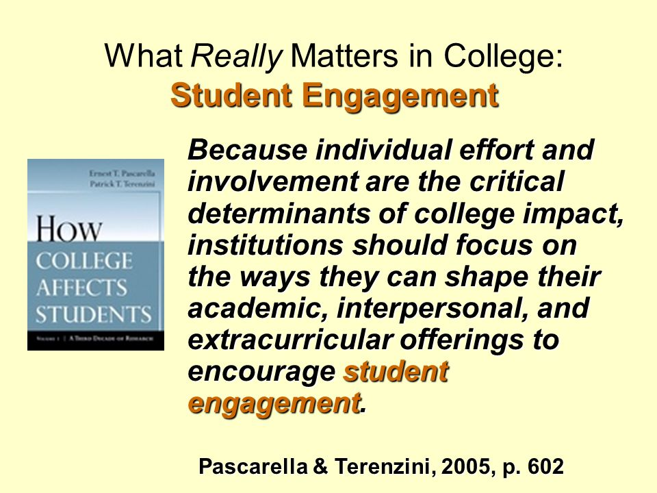 Student Engagement Trifecta  What students do -- time and energy devoted to educationally purposeful activities  What institutions do -- using effective educational practices to induce students to do the right things  Educationally effective institutions channel student energy toward the right activities