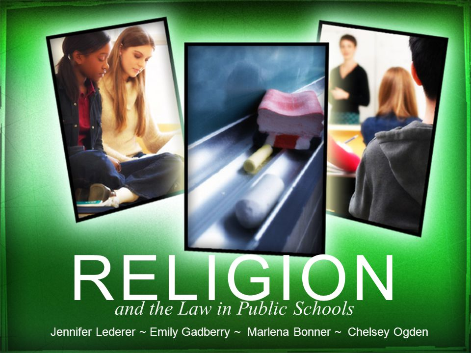 RELIGION and the Law in Public Schools Jennifer Lederer ~ Emily Gadberry ~ Marlena Bonner ~ Chelsey Ogden
