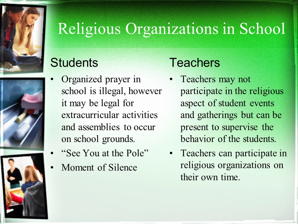 Religious Organizations in School Students Organized prayer in school is illegal, however it may be legal for extracurricular activities and assemblies to occur on school grounds.