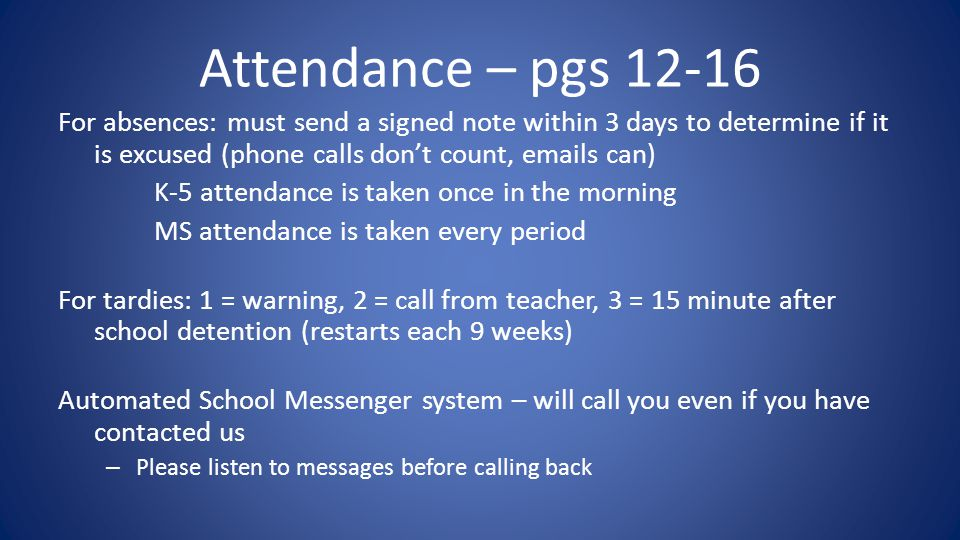 Attendance – pgs 12-16 For absences: must send a signed note within 3 days to determine if it is excused (phone calls don't count, emails can) K-5 attendance is taken once in the morning MS attendance is taken every period For tardies: 1 = warning, 2 = call from teacher, 3 = 15 minute after school detention (restarts each 9 weeks) Automated School Messenger system – will call you even if you have contacted us – Please listen to messages before calling back