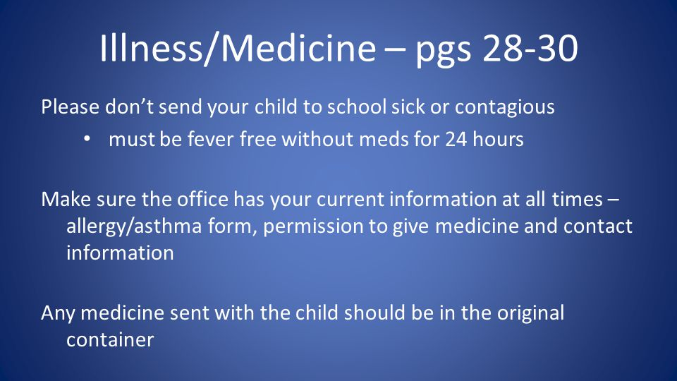 Illness/Medicine – pgs 28-30 Please don't send your child to school sick or contagious must be fever free without meds for 24 hours Make sure the office has your current information at all times – allergy/asthma form, permission to give medicine and contact information Any medicine sent with the child should be in the original container