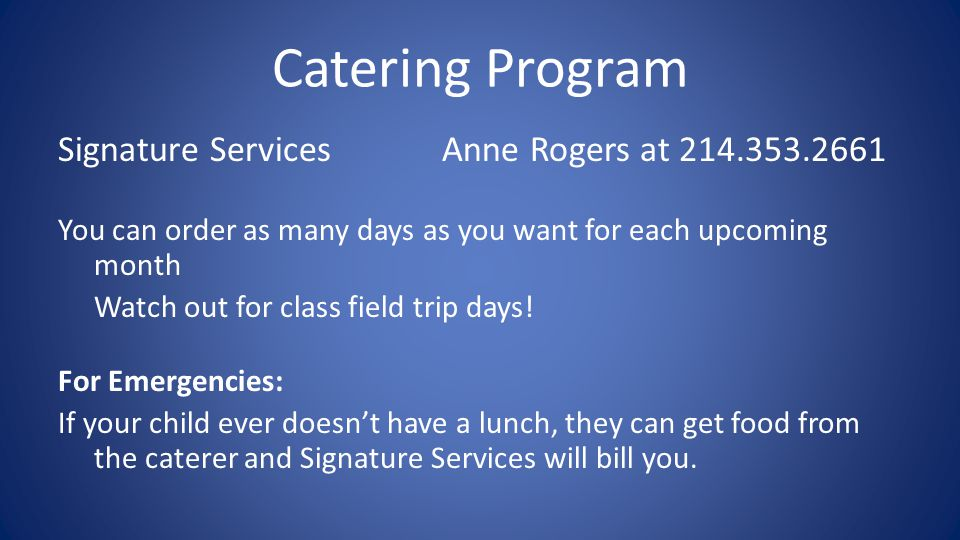 Catering Program Signature Services Anne Rogers at 214.353.2661 You can order as many days as you want for each upcoming month Watch out for class field trip days.