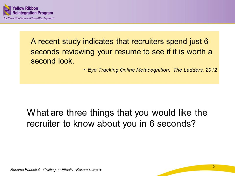 Resume Essentials: Crafting an Effective Resume (JAN 2014) A recent study indicates that recruiters spend just 6 seconds reviewing your resume to see