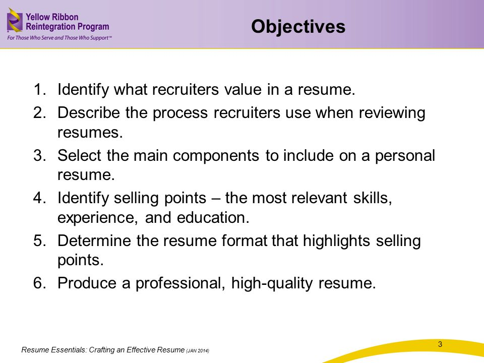 Resume Essentials: Crafting an Effective Resume (JAN 2014) Objectives 1.Identify what recruiters value in a resume. 2.Describe the process recruiters