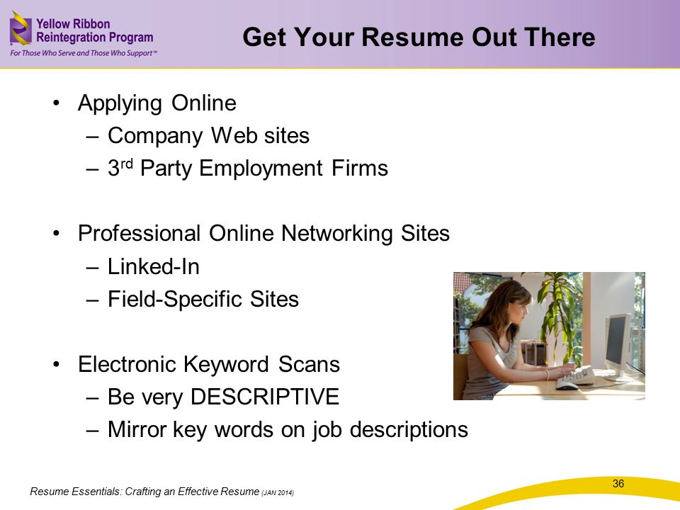 Resume Essentials: Crafting an Effective Resume (JAN 2014) Get Your Resume Out There Applying Online –Company Web sites –3 rd Party Employment Firms P