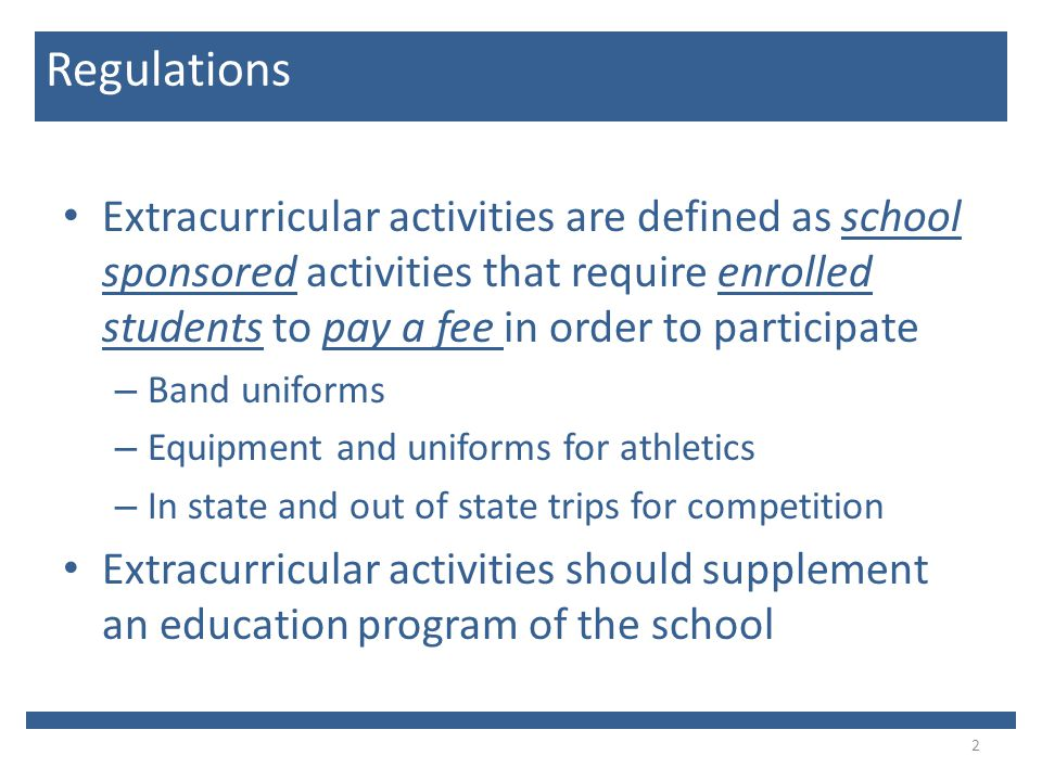 Extracurricular activities are defined as school sponsored activities that require enrolled students to pay a fee in order to participate – Band uniforms – Equipment and uniforms for athletics – In state and out of state trips for competition Extracurricular activities should supplement an education program of the school 2 Regulations