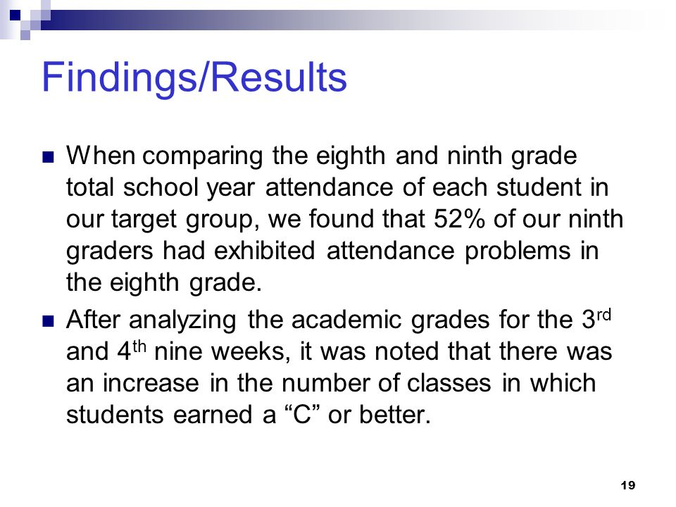 19 Findings/Results When comparing the eighth and ninth grade total school year attendance of each student in our target group, we found that 52% of o