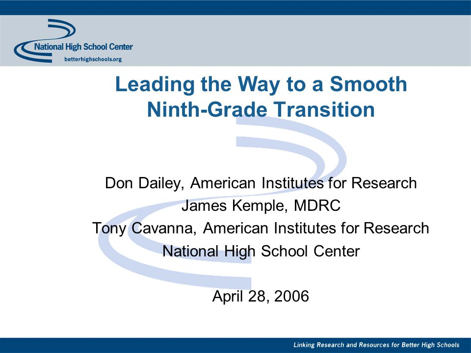 Leading the Way to a Smooth Ninth-Grade Transition Don Dailey, American Institutes for Research James Kemple, MDRC Tony Cavanna, American Institutes for Research National High School Center April 28, 2006
