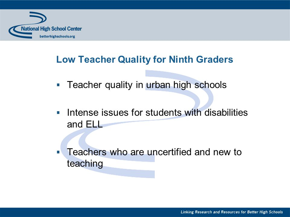 Low Teacher Quality for Ninth Graders  Teacher quality in urban high schools  Intense issues for students with disabilities and ELL  Teachers who are uncertified and new to teaching