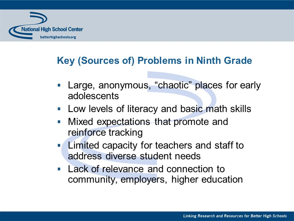Key (Sources of) Problems in Ninth Grade  Large, anonymous, chaotic places for early adolescents  Low levels of literacy and basic math skills  Mixed expectations that promote and reinforce tracking  Limited capacity for teachers and staff to address diverse student needs  Lack of relevance and connection to community, employers, higher education