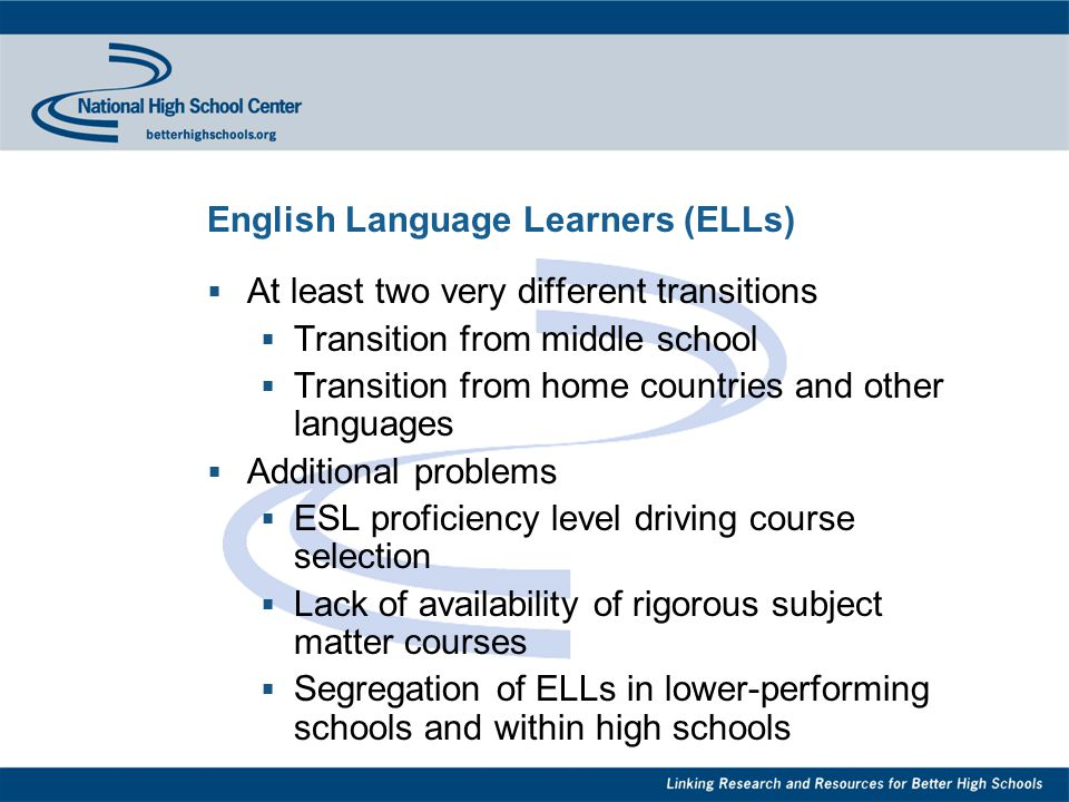 English Language Learners (ELLs)  At least two very different transitions  Transition from middle school  Transition from home countries and other languages  Additional problems  ESL proficiency level driving course selection  Lack of availability of rigorous subject matter courses  Segregation of ELLs in lower-performing schools and within high schools