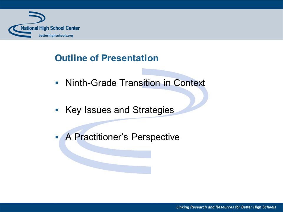 Outline of Presentation  Ninth-Grade Transition in Context  Key Issues and Strategies  A Practitioner's Perspective