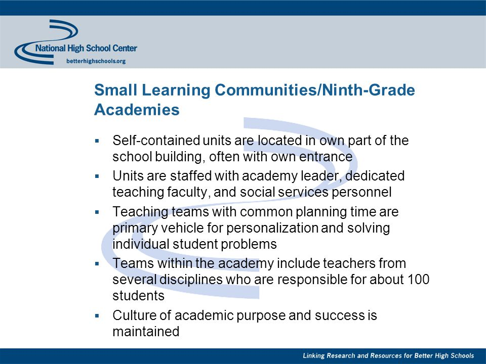 Small Learning Communities/Ninth-Grade Academies  Self-contained units are located in own part of the school building, often with own entrance  Units are staffed with academy leader, dedicated teaching faculty, and social services personnel  Teaching teams with common planning time are primary vehicle for personalization and solving individual student problems  Teams within the academy include teachers from several disciplines who are responsible for about 100 students  Culture of academic purpose and success is maintained