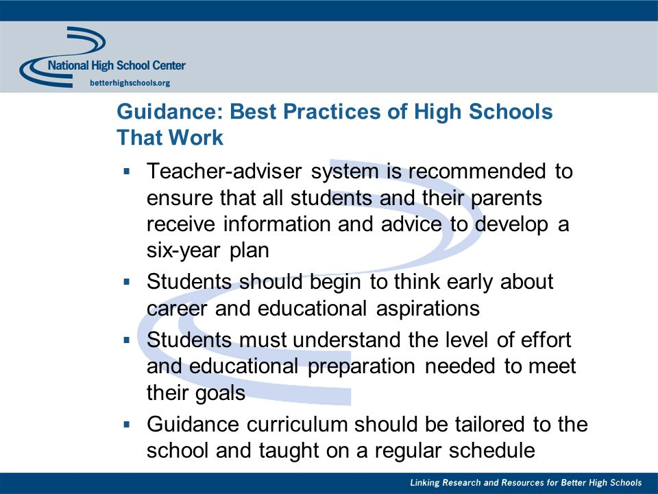 Guidance: Best Practices of High Schools That Work  Teacher-adviser system is recommended to ensure that all students and their parents receive information and advice to develop a six-year plan  Students should begin to think early about career and educational aspirations  Students must understand the level of effort and educational preparation needed to meet their goals  Guidance curriculum should be tailored to the school and taught on a regular schedule