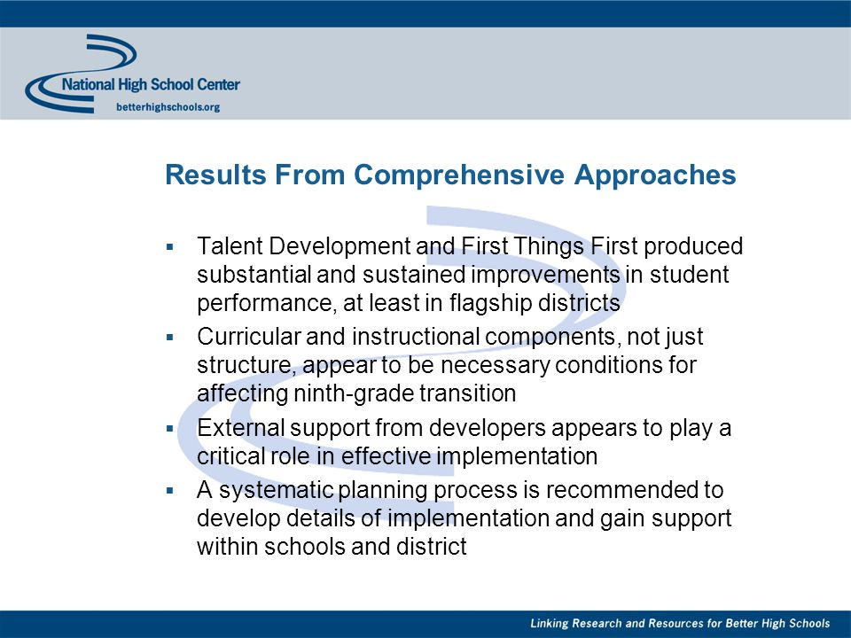 Results From Comprehensive Approaches  Talent Development and First Things First produced substantial and sustained improvements in student performance, at least in flagship districts  Curricular and instructional components, not just structure, appear to be necessary conditions for affecting ninth-grade transition  External support from developers appears to play a critical role in effective implementation  A systematic planning process is recommended to develop details of implementation and gain support within schools and district
