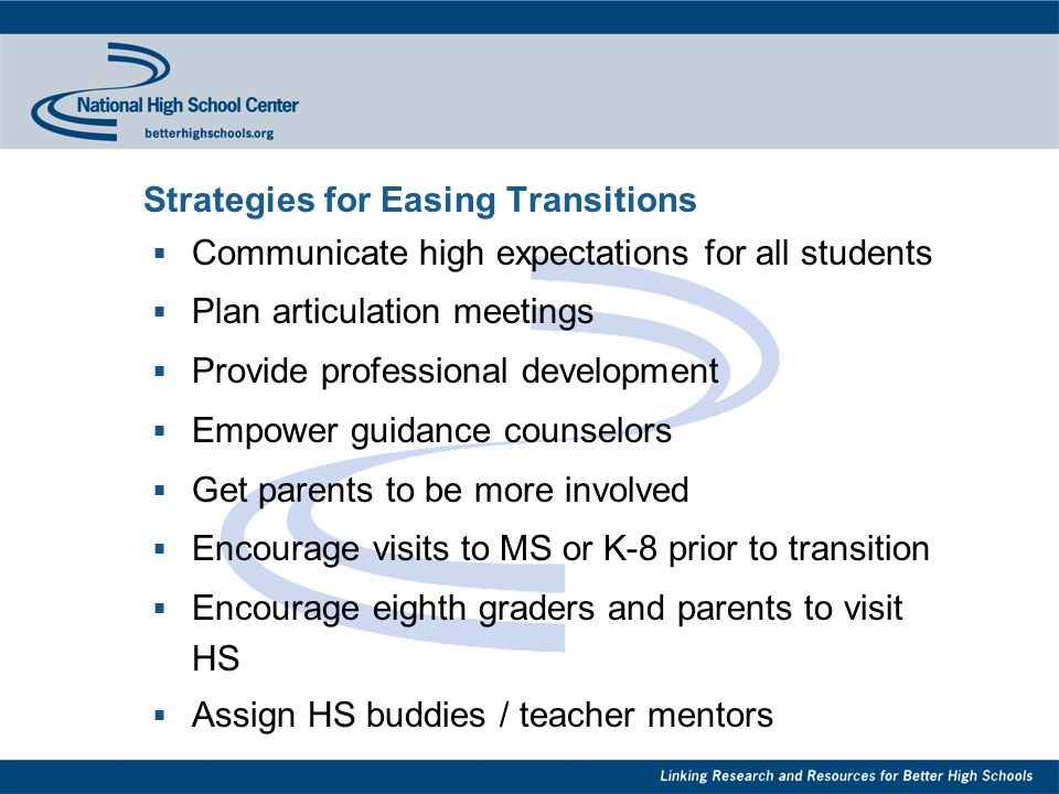 Strategies for Easing Transitions  Communicate high expectations for all students  Plan articulation meetings  Provide professional development  Empower guidance counselors  Get parents to be more involved  Encourage visits to MS or K-8 prior to transition  Encourage eighth graders and parents to visit HS  Assign HS buddies / teacher mentors