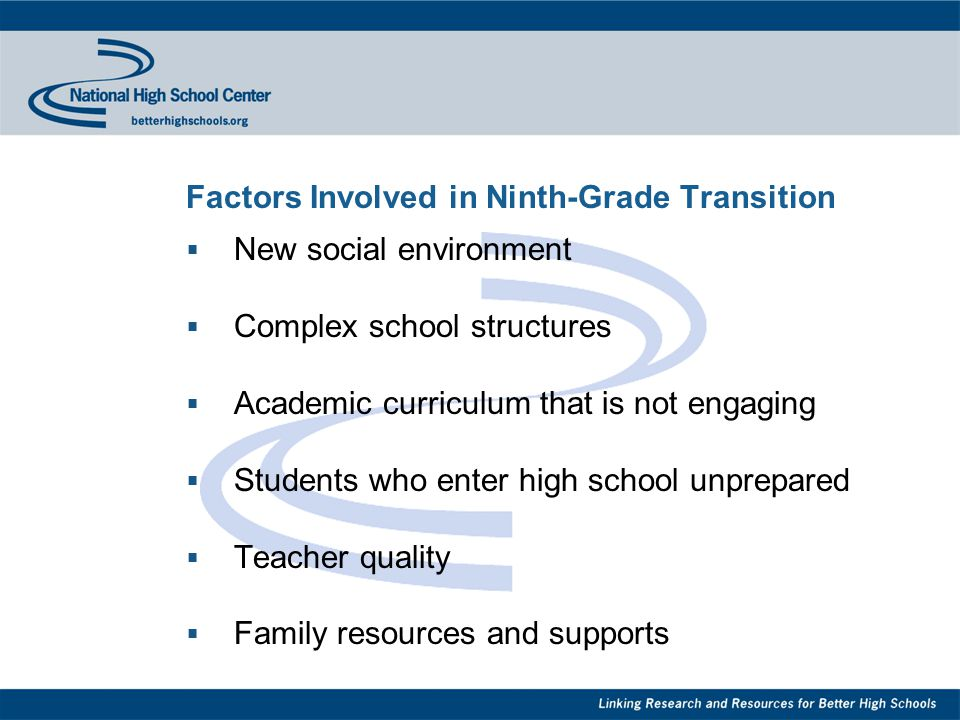 Factors Involved in Ninth-Grade Transition  New social environment  Complex school structures  Academic curriculum that is not engaging  Students who enter high school unprepared  Teacher quality  Family resources and supports