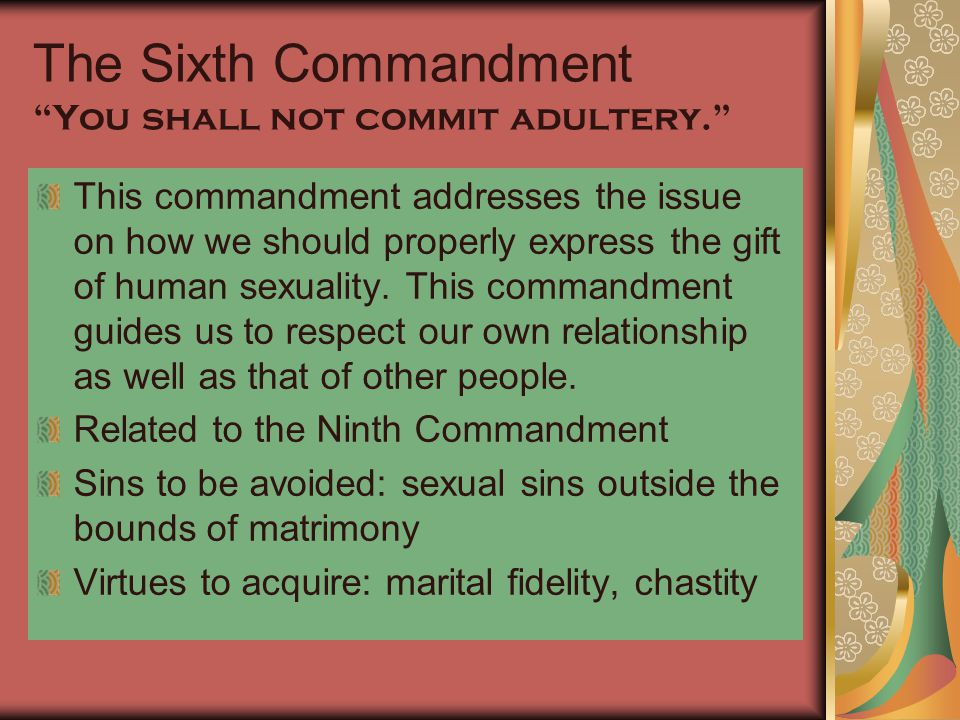 """The Sixth Commandment """"You shall not commit adultery."""" This commandment addresses the issue on how we should properly express the gift of human sexual"""